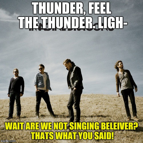 Imagine Dragons | THUNDER, FEEL THE THUNDER. LIGH- WAIT ARE WE NOT SINGING BELEIVER? THATS WHAT YOU SAID! | image tagged in imagine dragons | made w/ Imgflip meme maker