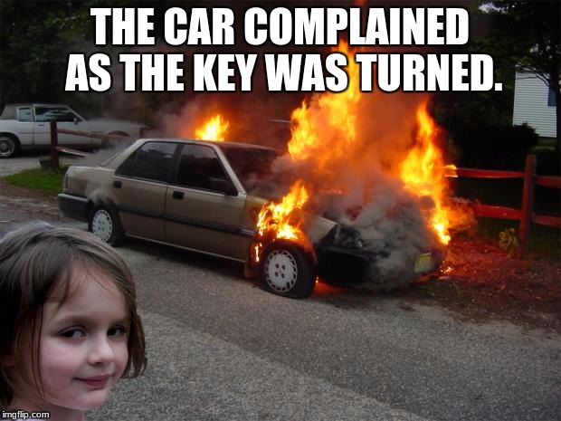disaster girl car | THE CAR COMPLAINED AS THE KEY WAS TURNED. | image tagged in disaster girl car | made w/ Imgflip meme maker