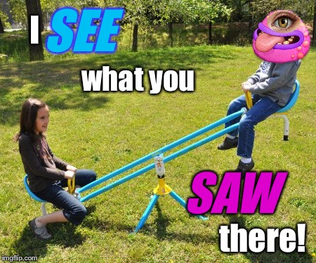 My See-nging Monster | I there! what you SEE SAW | image tagged in monsters inc,playground,imgflip humor,i see what you did there - anime meme,when you see it | made w/ Imgflip meme maker