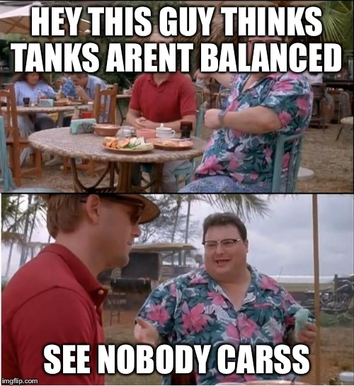 See Nobody Cares Meme | HEY THIS GUY THINKS TANKS ARENT BALANCED SEE NOBODY CARSS | image tagged in memes,see nobody cares | made w/ Imgflip meme maker
