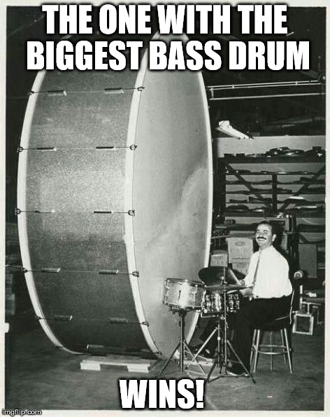 The one with the biggest bass drum wins | THE ONE WITH THE BIGGEST BASS DRUM WINS! | image tagged in drums,bass drum,music | made w/ Imgflip meme maker