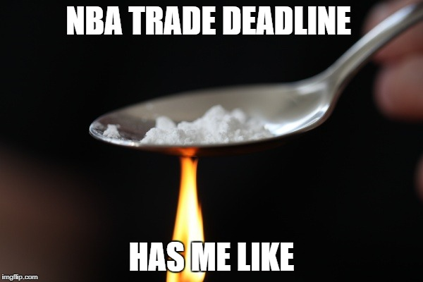 Drugs | NBA TRADE DEADLINE HAS ME LIKE | image tagged in drugs | made w/ Imgflip meme maker