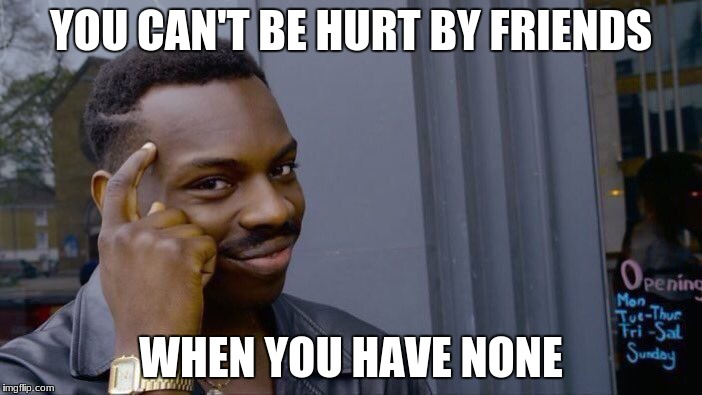 Roll Safe Think About It Meme | YOU CAN'T BE HURT BY FRIENDS WHEN YOU HAVE NONE | image tagged in memes,roll safe think about it | made w/ Imgflip meme maker