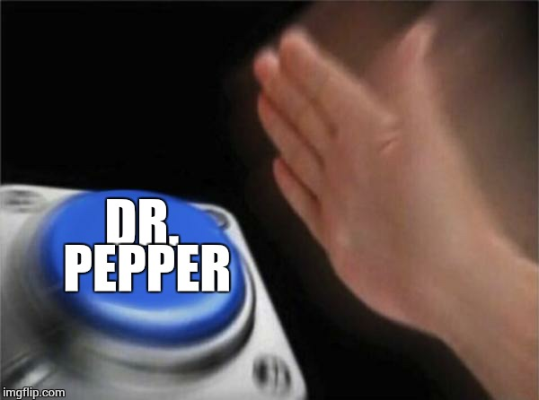 Blank Nut Button Meme | DR. PEPPER | image tagged in memes,blank nut button | made w/ Imgflip meme maker
