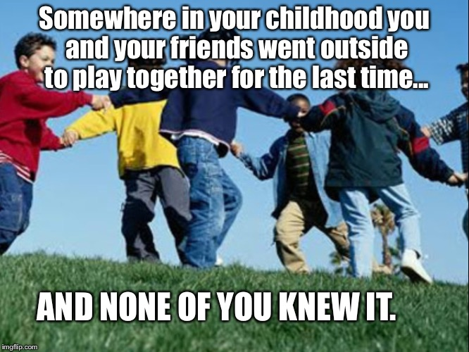The last play | Somewhere in your childhood you and your friends went outside to play together for the last time... AND NONE OF YOU KNEW IT. | image tagged in playground,children playing,kids playing,it's over,deep thoughts,thoughts | made w/ Imgflip meme maker