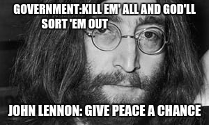 All We Are Saying is.. | GOVERNMENT:KILL EM' ALL AND GOD'LL SORT 'EM OUT JOHN LENNON: GIVE PEACE A CHANCE | image tagged in peace | made w/ Imgflip meme maker