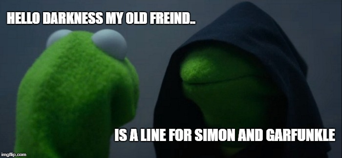 Evil Kermit Meme | HELLO DARKNESS MY OLD FREIND.. IS A LINE FOR SIMON AND GARFUNKLE | image tagged in memes,evil kermit | made w/ Imgflip meme maker
