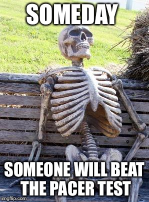 Waiting Skeleton Meme | SOMEDAY SOMEONE WILL BEAT THE PACER TEST | image tagged in memes,waiting skeleton | made w/ Imgflip meme maker
