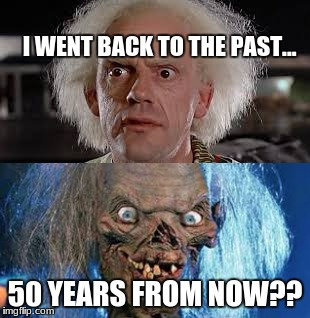 Back to the past  | I WENT BACK TO THE PAST... 50 YEARS FROM NOW?? | image tagged in back to the future,old,time machine,funny,80s,meme | made w/ Imgflip meme maker