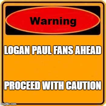 Warning Sign | LOGAN PAUL FANS AHEAD PROCEED WITH CAUTION | image tagged in memes,warning sign | made w/ Imgflip meme maker
