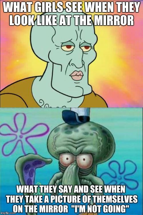 "Squidward | WHAT GIRLS SEE WHEN THEY LOOK LIKE AT THE MIRROR WHAT THEY SAY AND SEE WHEN THEY TAKE A PICTURE OF THEMSELVES ON THE MIRROR  ""I'M NOT GOING"" 