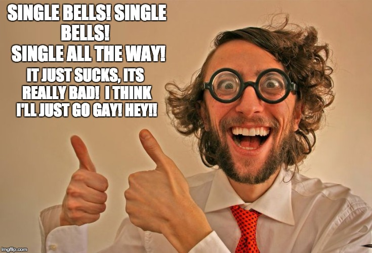SINGLE BELLS! SINGLE BELLS!   SINGLE ALL THE WAY! IT JUST SUCKS, ITS REALLY BAD!  I THINK I'LL JUST GO GAY! HEY!! | image tagged in funny | made w/ Imgflip meme maker