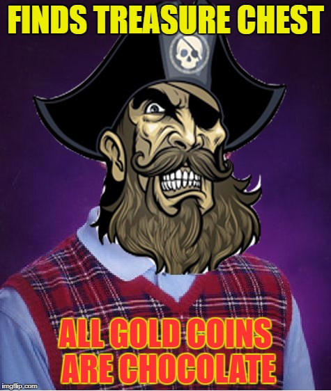 FINDS TREASURE CHEST ALL GOLD COINS ARE CHOCOLATE | image tagged in memes,funny,bad luck brian,pirate,pirates | made w/ Imgflip meme maker