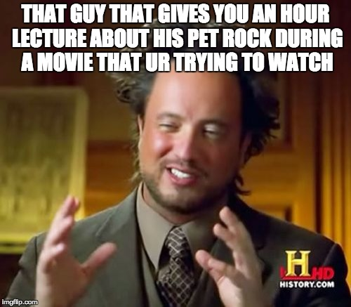 Ancient Aliens Meme | THAT GUY THAT GIVES YOU AN HOUR LECTURE ABOUT HIS PET ROCK DURING A MOVIE THAT UR TRYING TO WATCH | image tagged in memes,ancient aliens,pet rock,trying to explain,annoying,lol | made w/ Imgflip meme maker