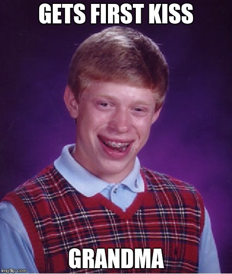 Bad Luck Brian Meme | GETS FIRST KISS GRANDMA | image tagged in memes,bad luck brian | made w/ Imgflip meme maker