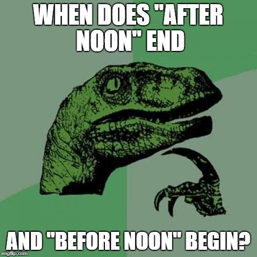 "Philosoraptor Meme | WHEN DOES ""AFTER NOON"" END AND ""BEFORE NOON"" BEGIN? 