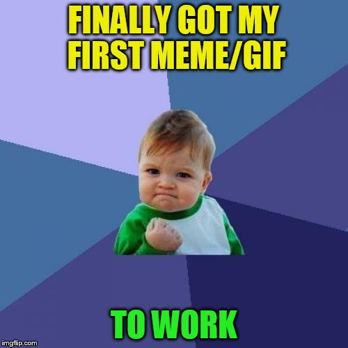 Success Kid Meme | FINALLY GOT MY FIRST MEME/GIF TO WORK | image tagged in memes,success kid | made w/ Imgflip meme maker