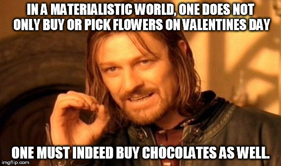 Today's version of Valentines day | IN A MATERIALISTIC WORLD, ONE DOES NOT ONLY BUY OR PICK FLOWERS ON VALENTINES DAY ONE MUST INDEED BUY CHOCOLATES AS WELL. | image tagged in memes,one does not simply | made w/ Imgflip meme maker