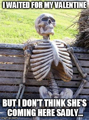 Waiting for my valentine! | I WAITED FOR MY VALENTINE BUT I DON'T THINK SHE'S COMING HERE SADLY... | image tagged in memes,waiting skeleton | made w/ Imgflip meme maker
