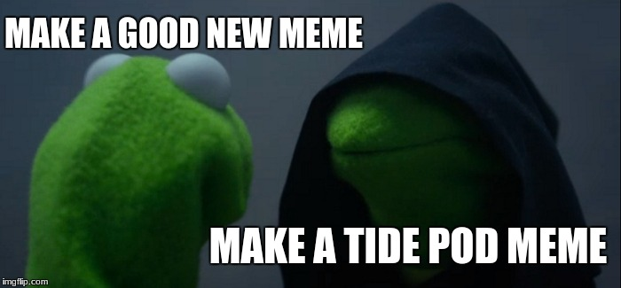 Evil Kermit | MAKE A GOOD NEW MEME MAKE A TIDE POD MEME | image tagged in memes,evil kermit | made w/ Imgflip meme maker