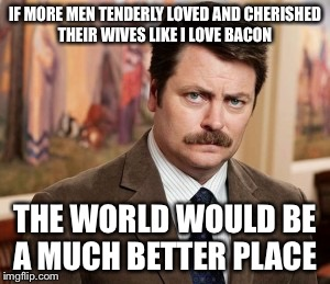 Ron Swanson |  IF MORE MEN TENDERLY LOVED AND CHERISHED THEIR WIVES LIKE I LOVE BACON; THE WORLD WOULD BE A MUCH BETTER PLACE | image tagged in memes,ron swanson | made w/ Imgflip meme maker