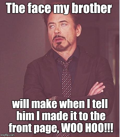 Face You Make Robert Downey Jr Meme | The face my brother will make when I tell him I made it to the front page, WOO HOO!!! | image tagged in memes,face you make robert downey jr | made w/ Imgflip meme maker