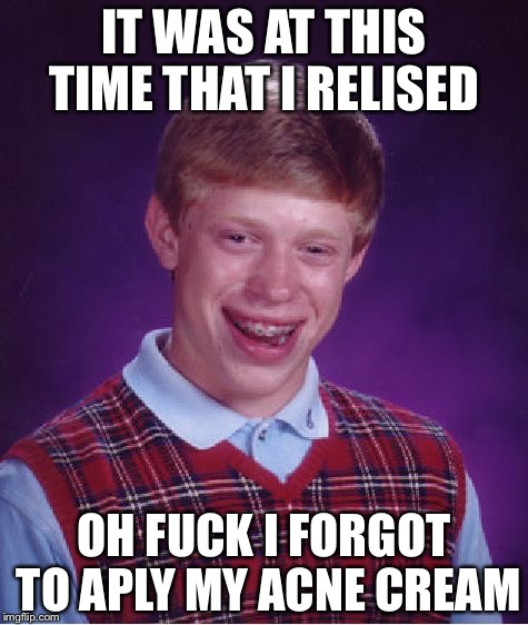 Bad Luck Brian Meme | IT WAS AT THIS TIME THAT I RELISED OH F**K I FORGOT TO APLY MY ACNE CREAM | image tagged in memes,bad luck brian | made w/ Imgflip meme maker