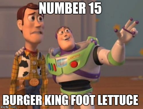 X, X Everywhere Meme | NUMBER 15 BURGER KING FOOT LETTUCE | image tagged in memes,x,x everywhere,x x everywhere | made w/ Imgflip meme maker