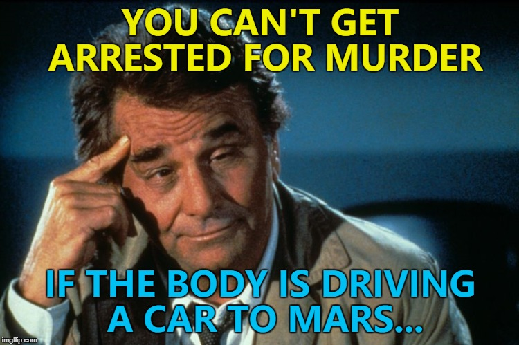 You probably can - I'm not a legal expert... :) | YOU CAN'T GET ARRESTED FOR MURDER IF THE BODY IS DRIVING A CAR TO MARS... | image tagged in columbo roll safe,memes,elon musk,spacex,falcon heavy,tv | made w/ Imgflip meme maker