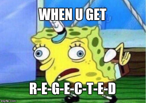 Mocking Spongebob Meme | WHEN U GET R-E-G-E-C-T-E-D | image tagged in memes,mocking spongebob | made w/ Imgflip meme maker