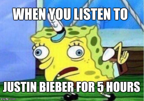 Mocking Spongebob Meme | WHEN YOU LISTEN TO JUSTIN BIEBER FOR 5 HOURS | image tagged in memes,mocking spongebob | made w/ Imgflip meme maker