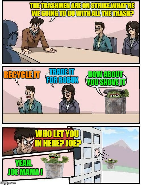 City Hall Meeting  | THE TRASHMEN ARE ON STRIKE.WHAT'RE WE GOING TO DO WITH ALL THE TRASH? WHO LET YOU IN HERE? JOE? YEAH.  JOE MAMA ! TRADE IT FOR ROBUX RECYCLE | image tagged in funny memes,boardroom meeting suggestion,oscar the grouch | made w/ Imgflip meme maker