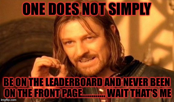 I kinda want on the front page…… | ONE DOES NOT SIMPLY BE ON THE LEADERBOARD AND NEVER BEEN ON THE FRONT PAGE………… WAIT THAT'S ME | image tagged in memes,one does not simply,meme,leaderboard | made w/ Imgflip meme maker