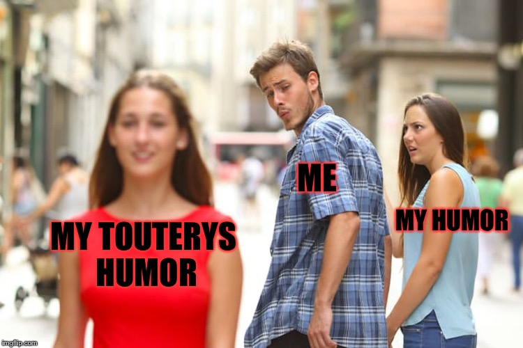 Sad but true | MY TOUTERYS HUMOR ME MY HUMOR | image tagged in memes,distracted boyfriend,meme | made w/ Imgflip meme maker