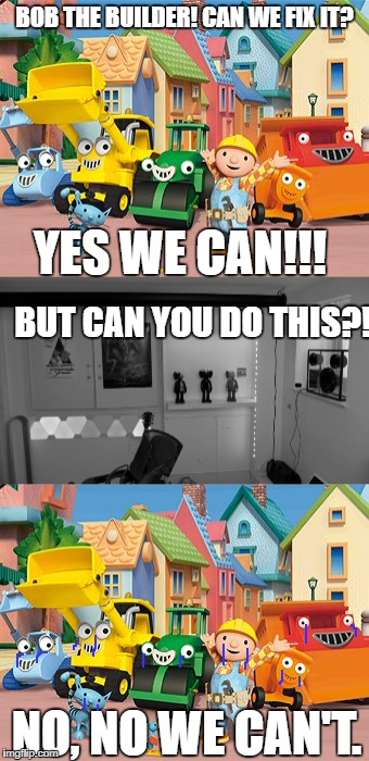 No, no we can't | BOB THE BUILDER! CAN WE FIX IT? YES WE CAN!!! BUT CAN YOU DO THIS?! NO, NO WE CAN'T. | image tagged in pewdiepie,bob the builder | made w/ Imgflip meme maker