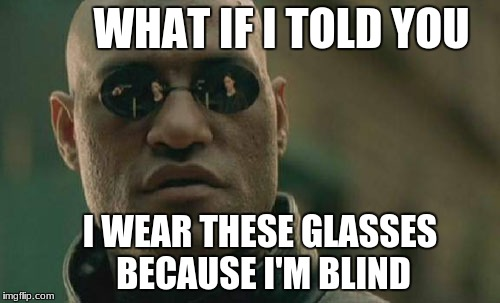 Matrix Morpheus Meme | WHAT IF I TOLD YOU I WEAR THESE GLASSES BECAUSE I'M BLIND | image tagged in memes,matrix morpheus | made w/ Imgflip meme maker