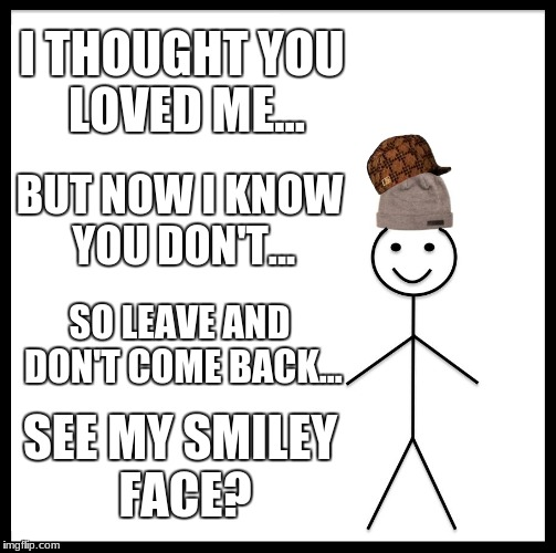 Be Like Bill Meme | I THOUGHT YOU LOVED ME... BUT NOW I KNOW YOU DON'T... SO LEAVE AND DON'T COME BACK... SEE MY SMILEY FACE? | image tagged in memes,be like bill,scumbag | made w/ Imgflip meme maker