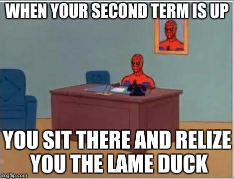 Spiderman Computer Desk Meme | WHEN YOUR SECOND TERM IS UP YOU SIT THERE AND RELIZE YOU THE LAME DUCK | image tagged in memes,spiderman computer desk,spiderman | made w/ Imgflip meme maker