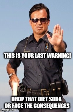THIS IS YOUR LAST WARNING! DROP THAT DIET SODA OR FACE THE CONSEQUENCES | image tagged in police | made w/ Imgflip meme maker