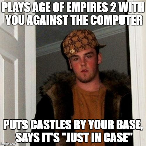 "Scumbag Steve Meme | PLAYS AGE OF EMPIRES 2 WITH YOU AGAINST THE COMPUTER PUTS CASTLES BY YOUR BASE, SAYS IT'S ""JUST IN CASE"" 