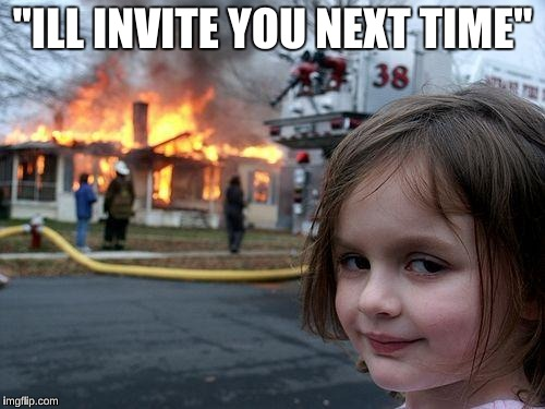 "Disaster Girl Meme | ""ILL INVITE YOU NEXT TIME"" 