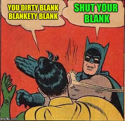 Batman Slapping Robin Meme | YOU DIRTY BLANK BLANKETY BLANK SHUT YOUR BLANK | image tagged in memes,batman slapping robin | made w/ Imgflip meme maker