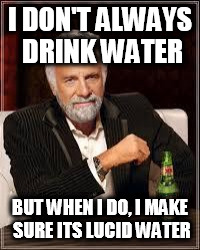 The Most Interesting Man In The World Meme | I DON'T ALWAYS DRINK WATER BUT WHEN I DO, I MAKE SURE ITS LUCID WATER | image tagged in i don't always | made w/ Imgflip meme maker