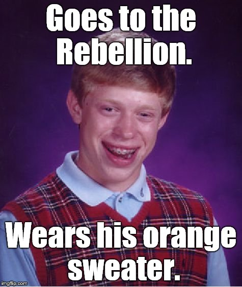 Bad Luck Brian Meme | Goes to the Rebellion. Wears his orange sweater. | image tagged in memes,bad luck brian | made w/ Imgflip meme maker