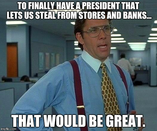 That Would Be Great Meme | TO FINALLY HAVE A PRESIDENT THAT LETS US STEAL FROM STORES AND BANKS... THAT WOULD BE GREAT. | image tagged in memes,that would be great | made w/ Imgflip meme maker