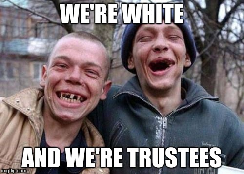 WE'RE WHITE AND WE'RE TRUSTEES | made w/ Imgflip meme maker
