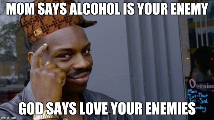 Roll Safe Think About It Meme | MOM SAYS ALCOHOL IS YOUR ENEMY GOD SAYS LOVE YOUR ENEMIES | image tagged in memes,roll safe think about it,scumbag | made w/ Imgflip meme maker