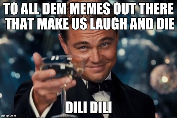 Leonardo Dicaprio Cheers Meme | TO ALL DEM MEMES OUT THERE THAT MAKE US LAUGH AND DIE DILI DILI | image tagged in memes,leonardo dicaprio cheers | made w/ Imgflip meme maker