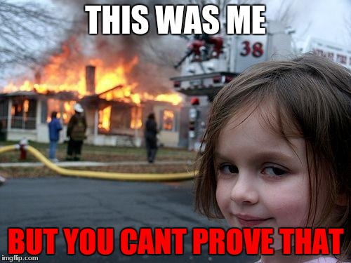 Disaster Girl Meme | THIS WAS ME BUT YOU CANT PROVE THAT | image tagged in memes,disaster girl | made w/ Imgflip meme maker