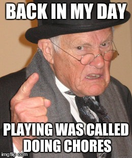 BACK IN MY DAY PLAYING WAS CALLED DOING CHORES | made w/ Imgflip meme maker